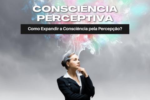 Consciência Perceptiva: Como Expandir Sua Consciência pela Percepção?