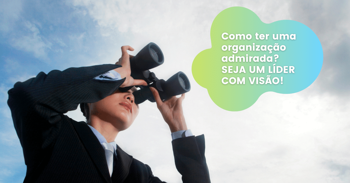 Como Ter uma Organização Admirada? Seja um Líder com Visão!
