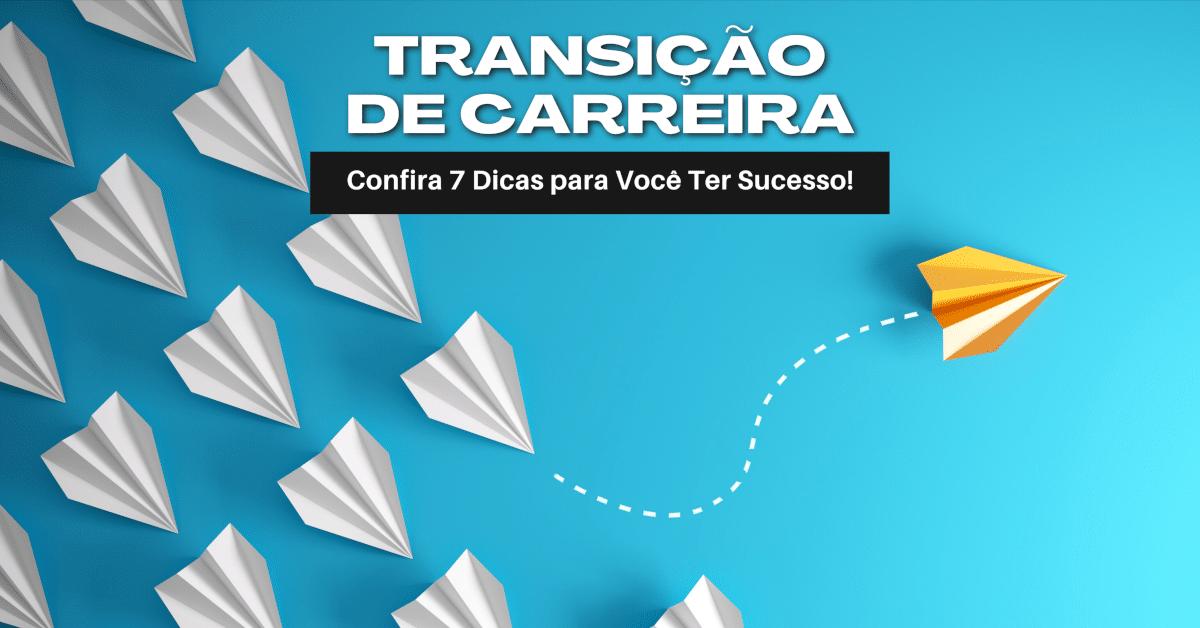 Transição de Carreira: 7 Dicas para Ter Sucesso!