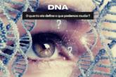 DNA - O quanto ele define o que podemos mudar?