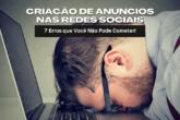 Criação de Anúncios nas Redes Sociais: 7 Erros que Você Não Pode Cometer!