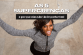 As 5 Supercrenças e porque elas são tão importantes!