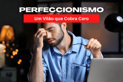 Perfeccionismo: Um Vilão que Cobra Caro pelos Resultados