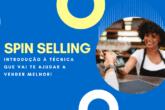 SPIN Selling: Introdução à Técnica que Vai te Ajudar a Vender Melhor!