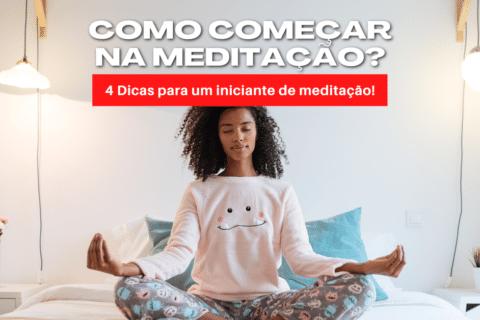 Como começar na meditação? 4 Dicas para um iniciante de meditação!
