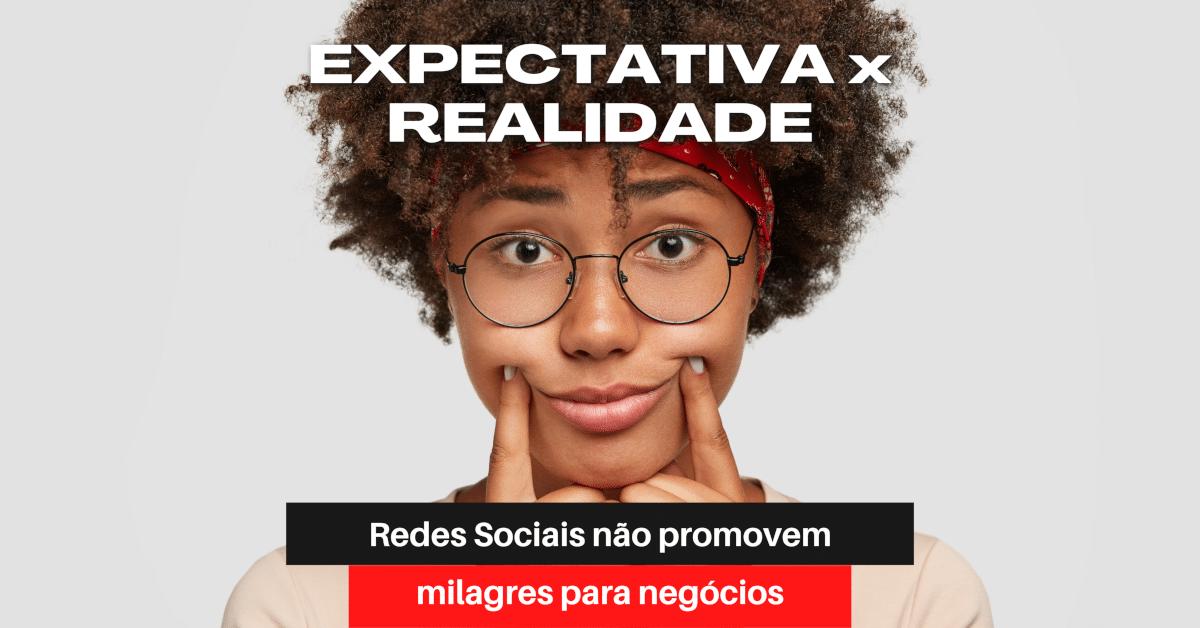 Expectativa x Realidade: Redes Sociais não promovem milagres para negócios