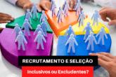 Recrutamento e Seleção: Inclusivos ou Excludentes?