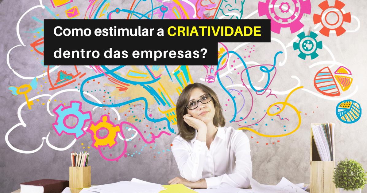 Como Estimular (DE VERDADE) a Criatividade nas Empresas?