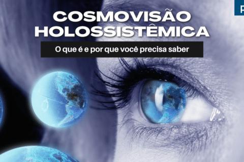 Cosmovisão Holossistêmica: O que é e por que você precisa saber (parte I) - Visão de Mundo