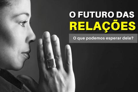O Futuro das Relações: O que podemos esperar dele?