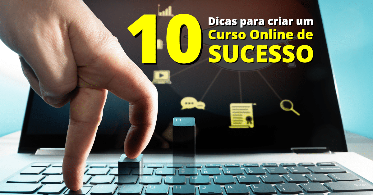 10 Dicas para Estruturar e Criar um Curso Online de Sucesso