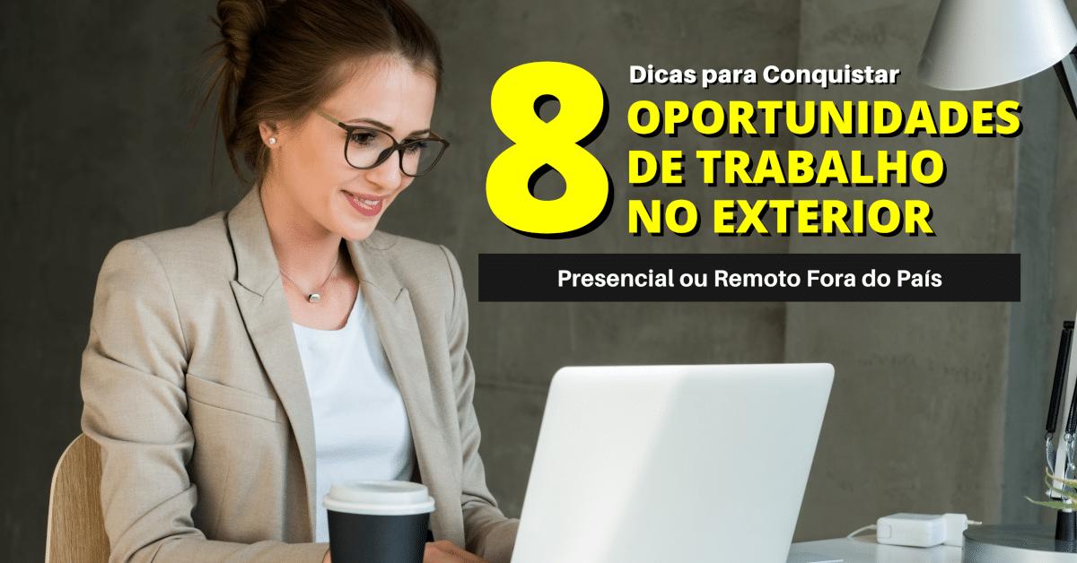 8 Dicas para Conquistar uma Oportunidade de Trabalho Presencial ou Remoto no Exterior ou Fora do País