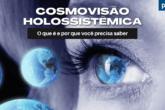 Cosmovisão Holossistêmica: O que é e por que você precisa saber (parte 2)