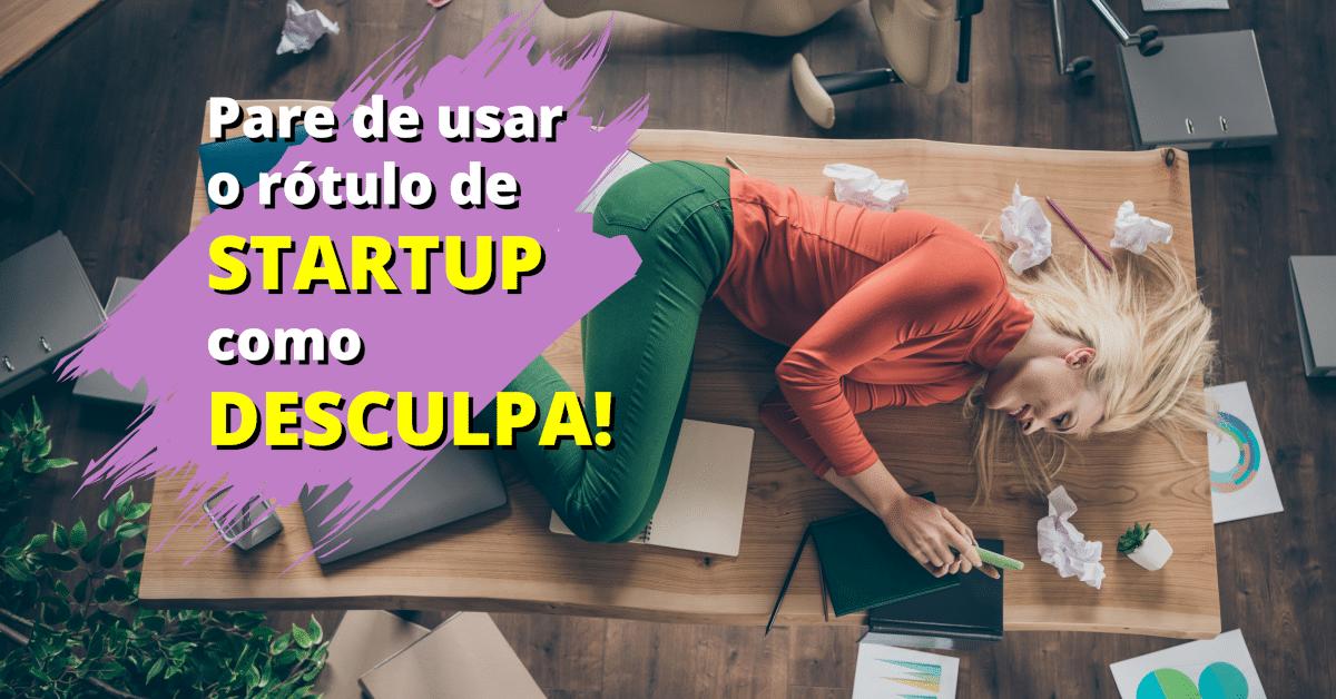 Pare de usar o rótulo de STARTUP como DESCULPA!