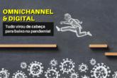 Omnichannel, Digital e Phydigital: Tudo virou de cabeça para baixo na pandemia!