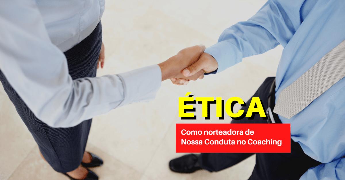 Ética como Norteadora de Nossa Conduta no Coaching