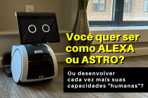"""Você quer ser como a Alexa ou o """"Astro"""", ou desenvolver cada vez mais suas capacidades """"humanas""""?"""